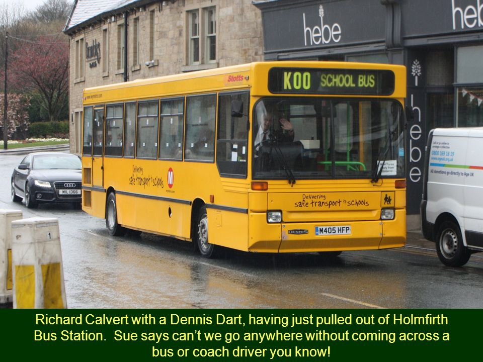 Richard Calvert with a Dennis Dart, having just pulled out of Holmfirth Bus Station. Sue says can't we go anywhere without coming across a bus or coac