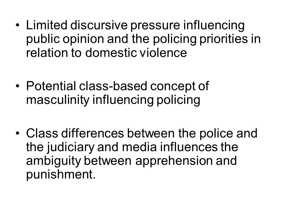 Limited discursive pressure influencing public opinion and the policing priorities in relation to domestic violence Potential class-based concept of masculinity influencing policing Class differences between the police and the judiciary and media influences the ambiguity between apprehension and punishment.