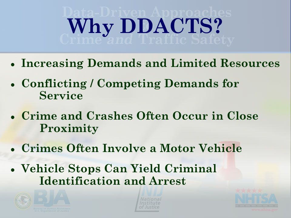 Why DDACTS? ● Increasing Demands and Limited Resources ● Conflicting / Competing Demands for Service ● Crime and Crashes Often Occur in Close Proximit