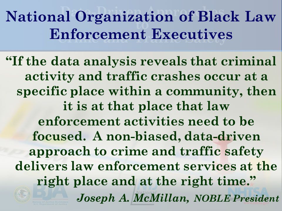 National Organization of Black Law Enforcement Executives If the data analysis reveals that criminal activity and traffic crashes occur at a specific place within a community, then it is at that place that law enforcement activities need to be focused.