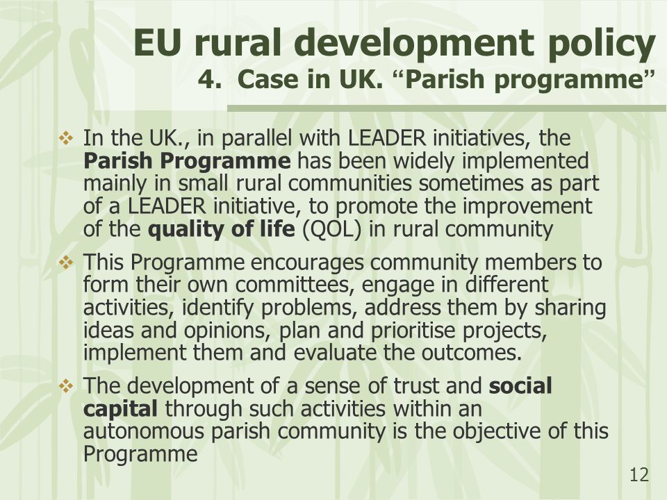 """12 EU rural development policy 4. Case in UK. """" Parish programme """"  In the UK., in parallel with LEADER initiatives, the Parish Programme has been wi"""