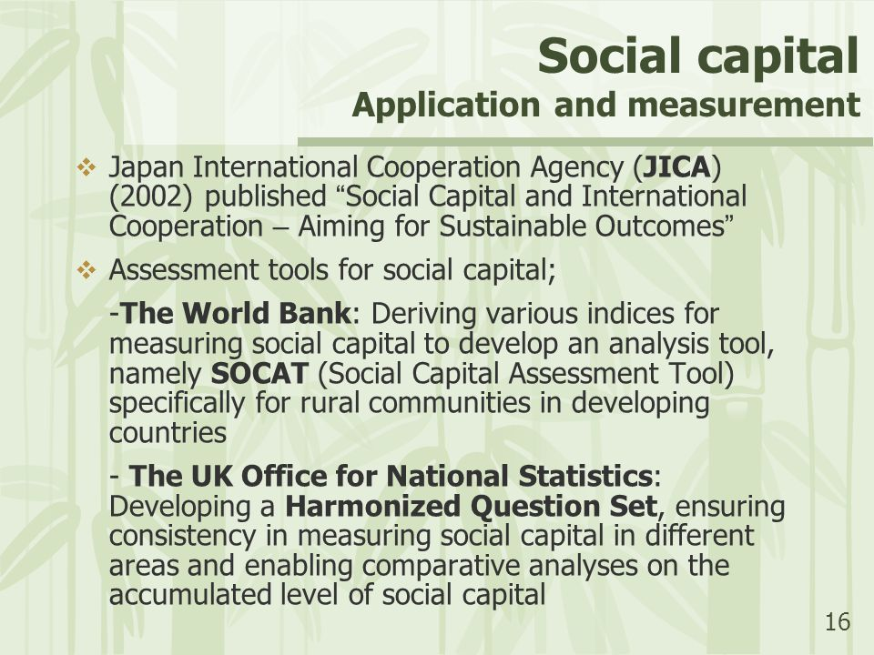 16 Social capital Application and measurement  Japan International Cooperation Agency (JICA) (2002) published Social Capital and International Cooperation – Aiming for Sustainable Outcomes  Assessment tools for social capital; -The World Bank: Deriving various indices for measuring social capital to develop an analysis tool, namely SOCAT (Social Capital Assessment Tool) specifically for rural communities in developing countries - The UK Office for National Statistics: Developing a Harmonized Question Set, ensuring consistency in measuring social capital in different areas and enabling comparative analyses on the accumulated level of social capital