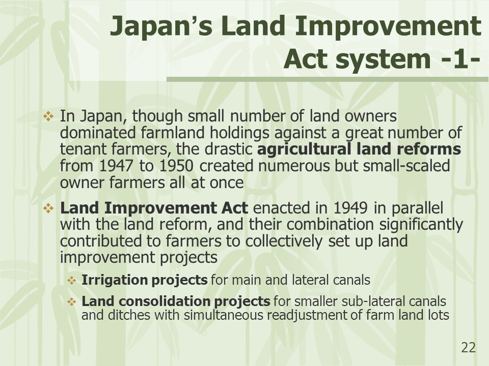 22 Japan ' s Land Improvement Act system -1-  In Japan, though small number of land owners dominated farmland holdings against a great number of tenant farmers, the drastic agricultural land reforms from 1947 to 1950 created numerous but small-scaled owner farmers all at once  Land Improvement Act enacted in 1949 in parallel with the land reform, and their combination significantly contributed to farmers to collectively set up land improvement projects  Irrigation projects for main and lateral canals  Land consolidation projects for smaller sub-lateral canals and ditches with simultaneous readjustment of farm land lots