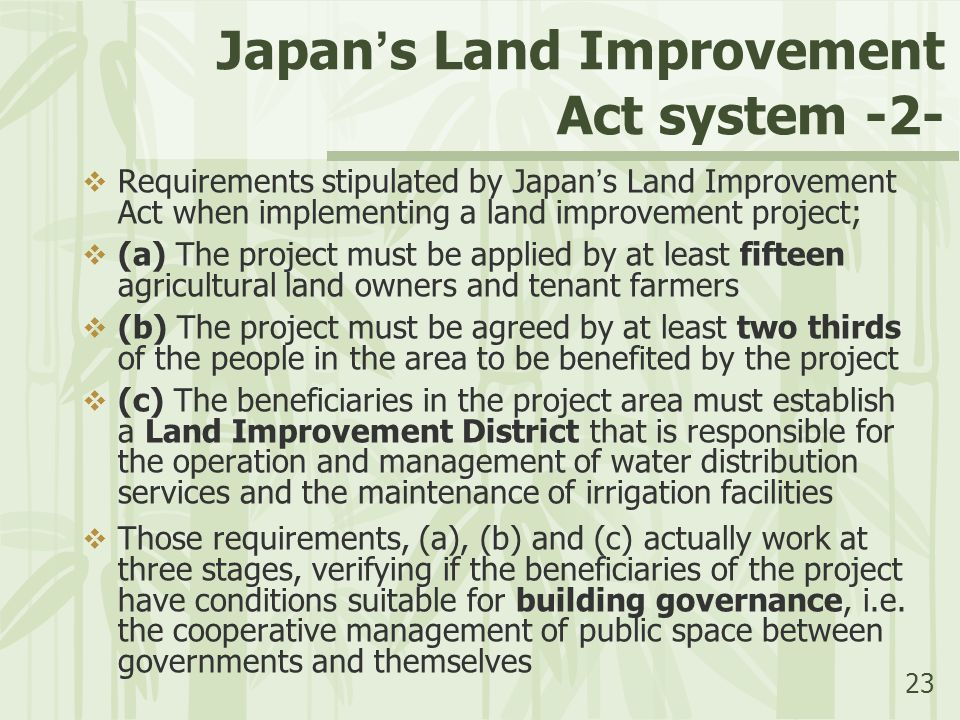 23 Japan ' s Land Improvement Act system -2-  Requirements stipulated by Japan ' s Land Improvement Act when implementing a land improvement project;  (a) The project must be applied by at least fifteen agricultural land owners and tenant farmers  (b) The project must be agreed by at least two thirds of the people in the area to be benefited by the project  (c) The beneficiaries in the project area must establish a Land Improvement District that is responsible for the operation and management of water distribution services and the maintenance of irrigation facilities  Those requirements, (a), (b) and (c) actually work at three stages, verifying if the beneficiaries of the project have conditions suitable for building governance, i.e.