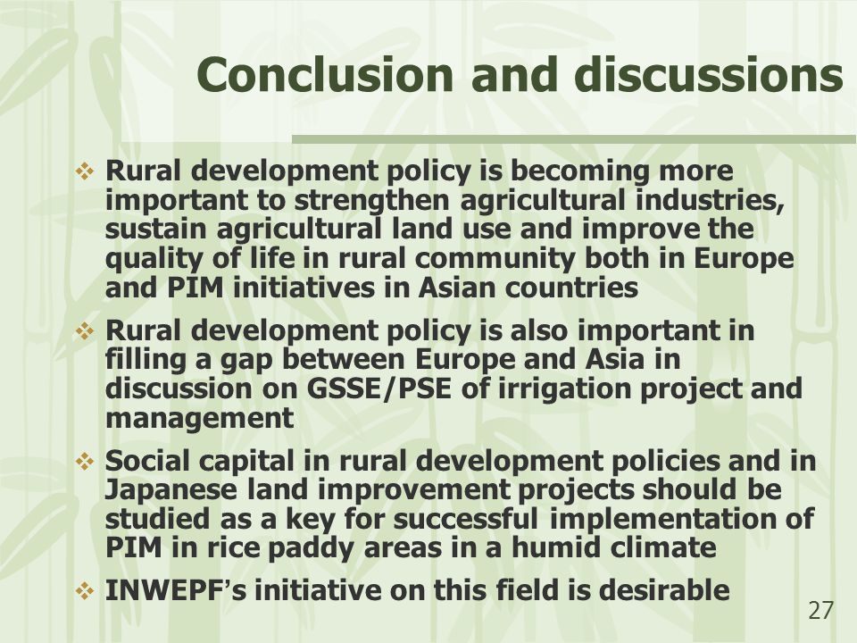 27 Conclusion and discussions  Rural development policy is becoming more important to strengthen agricultural industries, sustain agricultural land use and improve the quality of life in rural community both in Europe and PIM initiatives in Asian countries  Rural development policy is also important in filling a gap between Europe and Asia in discussion on GSSE/PSE of irrigation project and management  Social capital in rural development policies and in Japanese land improvement projects should be studied as a key for successful implementation of PIM in rice paddy areas in a humid climate  INWEPF ' s initiative on this field is desirable
