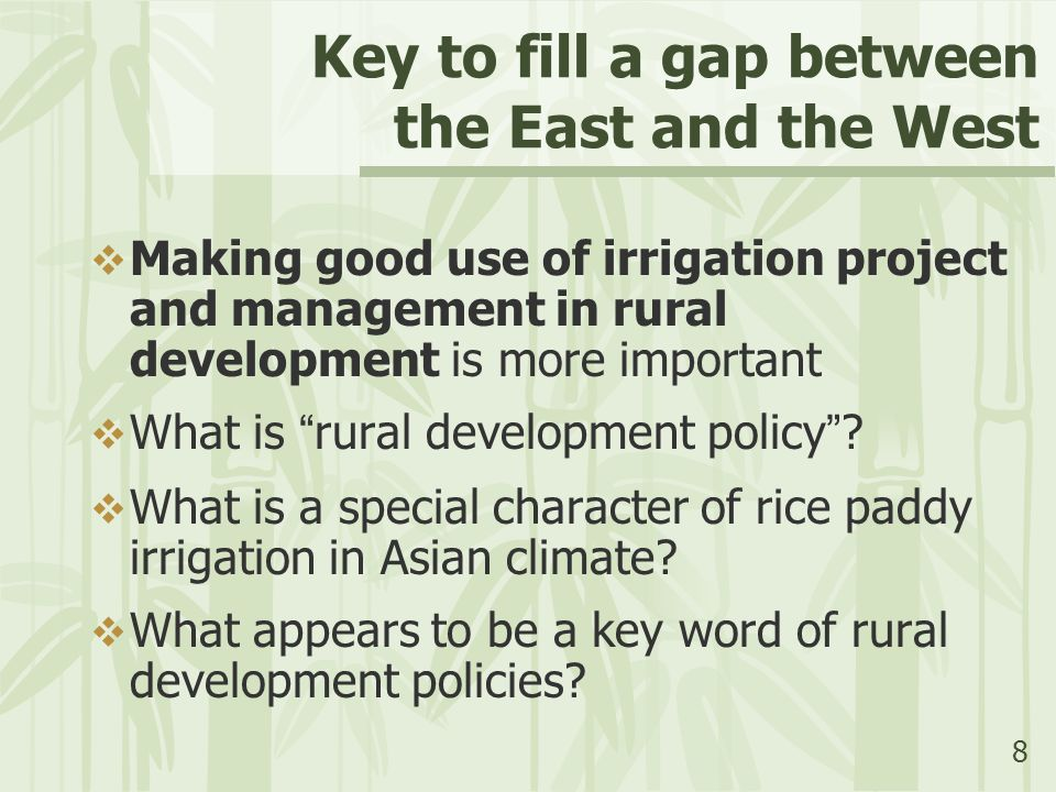 8 Key to fill a gap between the East and the West  Making good use of irrigation project and management in rural development is more important  What is rural development policy .