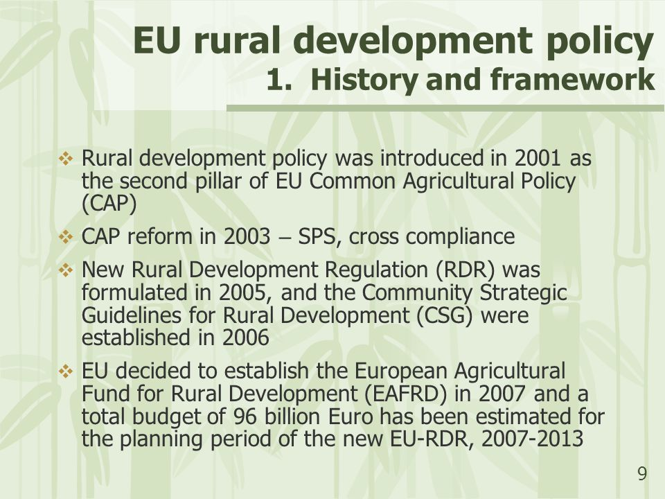 9 EU rural development policy 1. History and framework  Rural development policy was introduced in 2001 as the second pillar of EU Common Agricultura