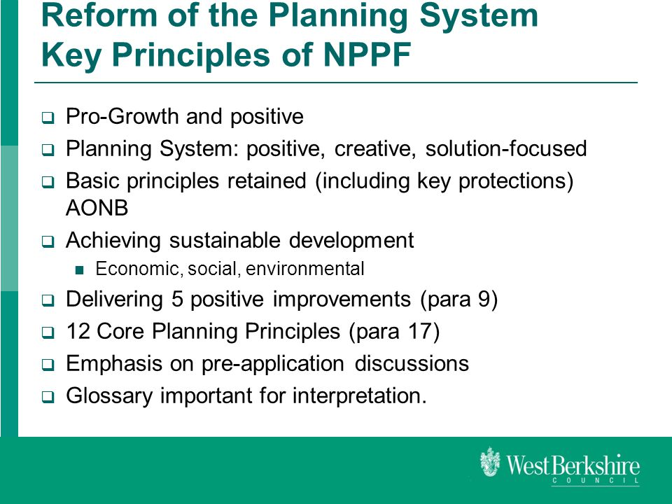 Reform of the Planning System Key Principles of NPPF  Pro-Growth and positive  Planning System: positive, creative, solution-focused  Basic principles retained (including key protections) AONB  Achieving sustainable development Economic, social, environmental  Delivering 5 positive improvements (para 9)  12 Core Planning Principles (para 17)  Emphasis on pre-application discussions  Glossary important for interpretation.