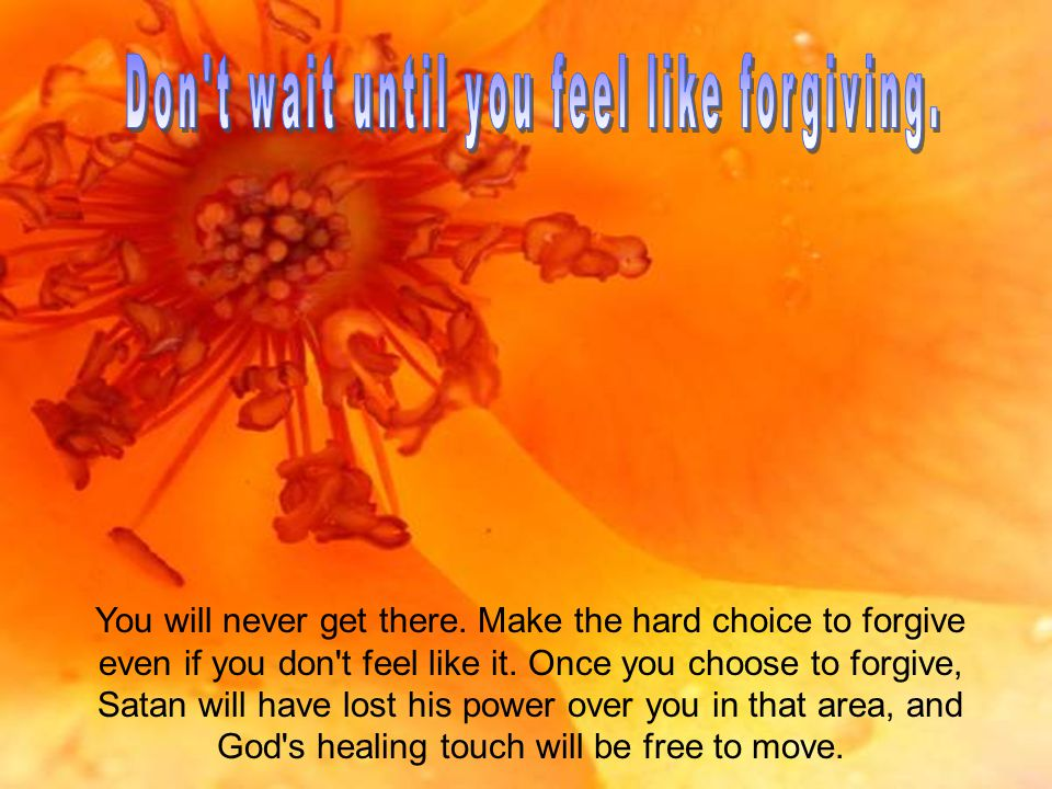 You will never get there. Make the hard choice to forgive even if you don t feel like it.