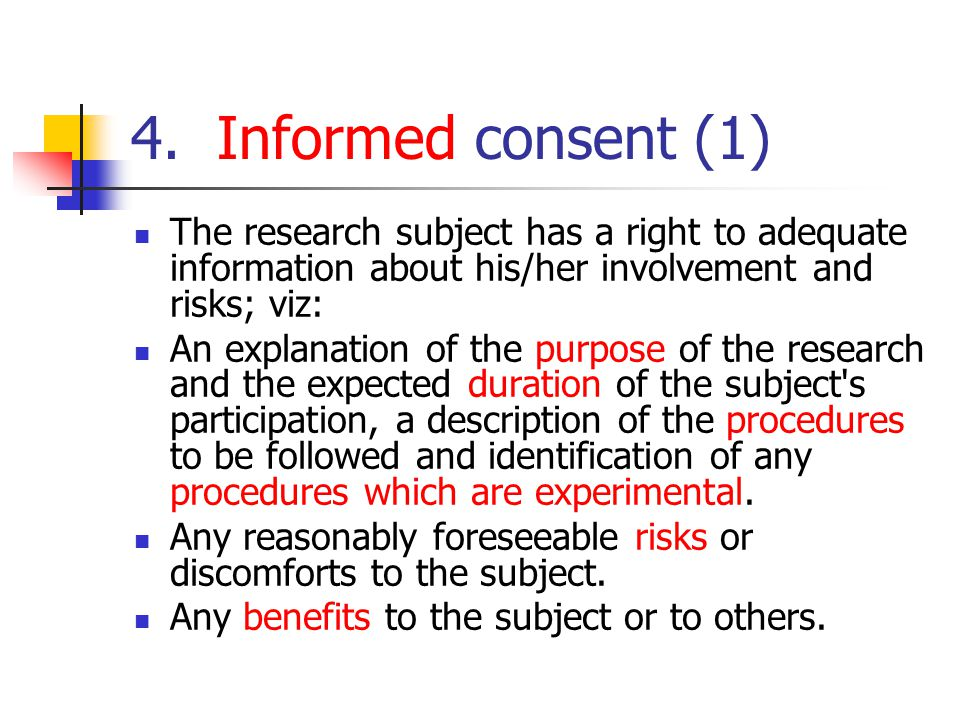 4. Informed consent (1) The research subject has a right to adequate information about his/her involvement and risks; viz: An explanation of the purpo