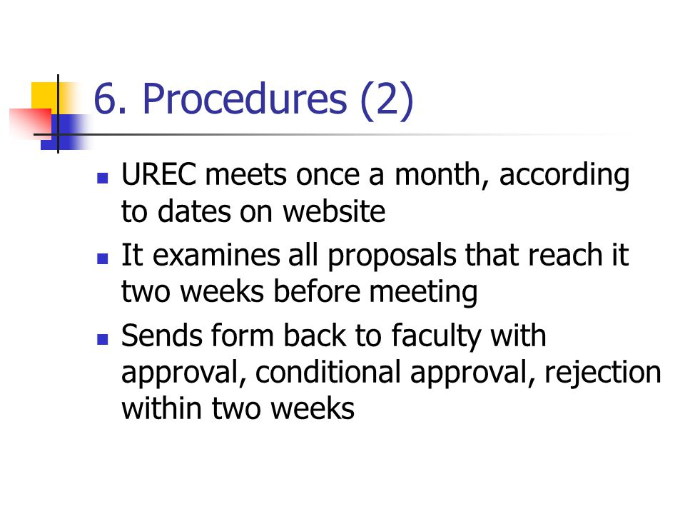 6. Procedures (2) UREC meets once a month, according to dates on website It examines all proposals that reach it two weeks before meeting Sends form b