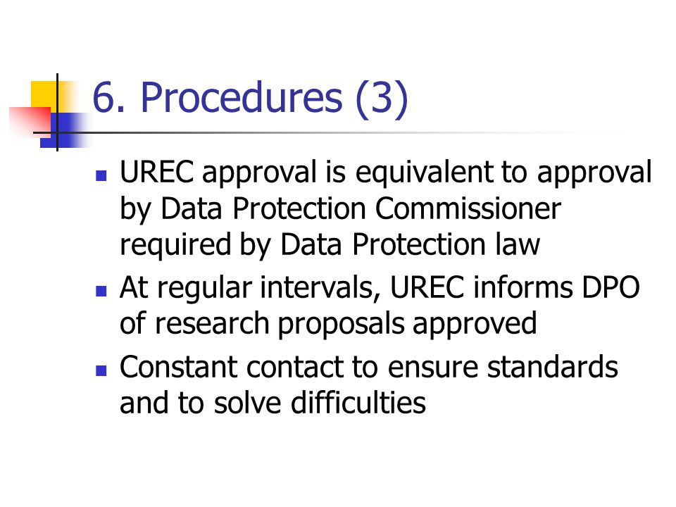 6. Procedures (3) UREC approval is equivalent to approval by Data Protection Commissioner required by Data Protection law At regular intervals, UREC i