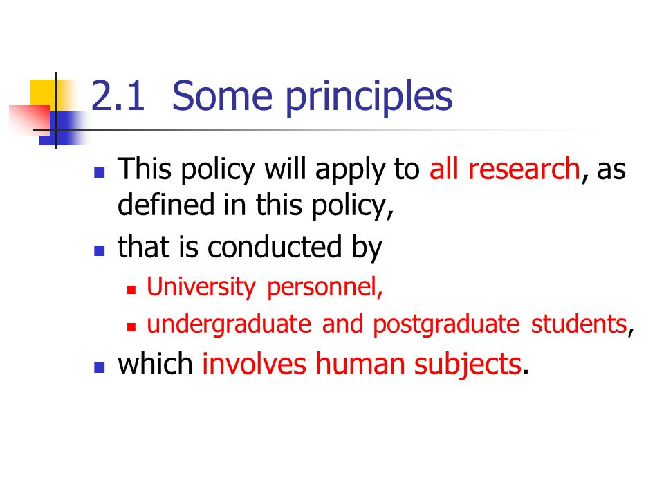 2.1 Some principles This policy will apply to all research, as defined in this policy, that is conducted by University personnel, undergraduate and postgraduate students, which involves human subjects.