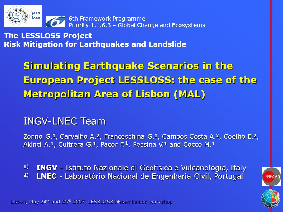 Lisbon, May 24 th and 25 th 2007, LESSLOSS Dissemination workshop Simulating Earthquake Scenarios in the European Project LESSLOSS: the case of the Metropolitan Area of Lisbon (MAL) INGV-LNEC Team Zonno G.