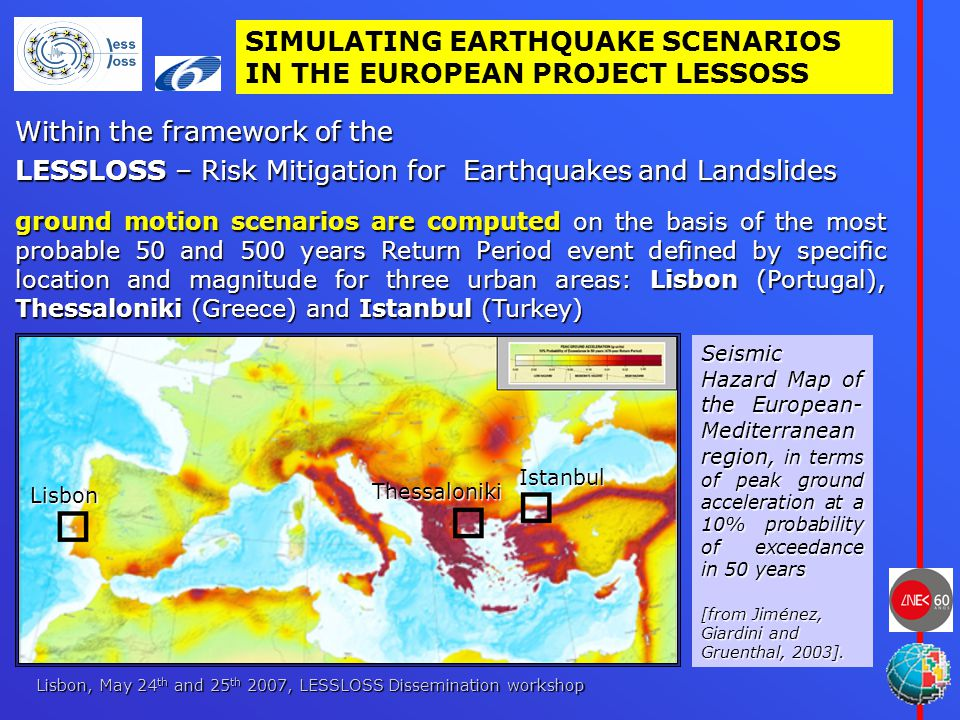 Lisbon, May 24 th and 25 th 2007, LESSLOSS Dissemination workshop Within the framework of the LESSLOSS – Risk Mitigation for Earthquakes and Landslides ground motion scenarios are computed on the basis of the most probable 50 and 500 years Return Period event defined by specific location and magnitude for three urban areas: Lisbon (Portugal), Thessaloniki (Greece) and Istanbul (Turkey) Seismic Hazard Map of the European- Mediterranean region, in terms of peak ground acceleration at a 10% probability of exceedance in 50 years [from Jiménez, Giardini and Gruenthal, 2003].