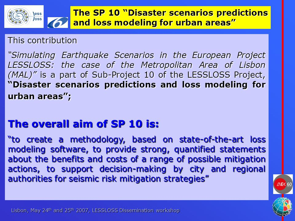 Lisbon, May 24 th and 25 th 2007, LESSLOSS Dissemination workshop This contribution Simulating Earthquake Scenarios in the European Project LESSLOSS: the case of the Metropolitan Area of Lisbon (MAL) is a part of Sub-Project 10 of the LESSLOSS Project, Disaster scenarios predictions and loss modeling for urban areas ; The overall aim of SP 10 is: to create a methodology, based on state-of-the-art loss modeling software, to provide strong, quantified statements about the benefits and costs of a range of possible mitigation actions, to support decision-making by city and regional authorities for seismic risk mitigation strategies The SP 10 Disaster scenarios predictions and loss modeling for urban areas