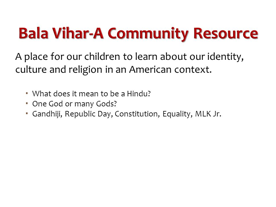 Bala Vihar-A Community Resource A place for our children to learn about our identity, culture and religion in an American context.  What does it mean