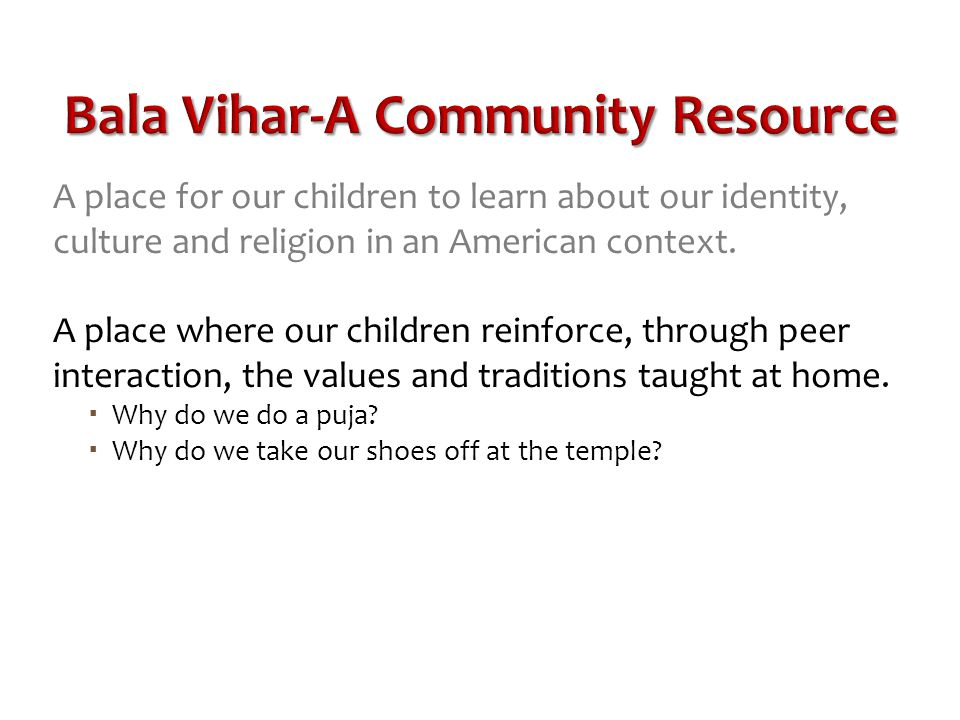 Bala Vihar-A Community Resource A place for our children to learn about our identity, culture and religion in an American context.