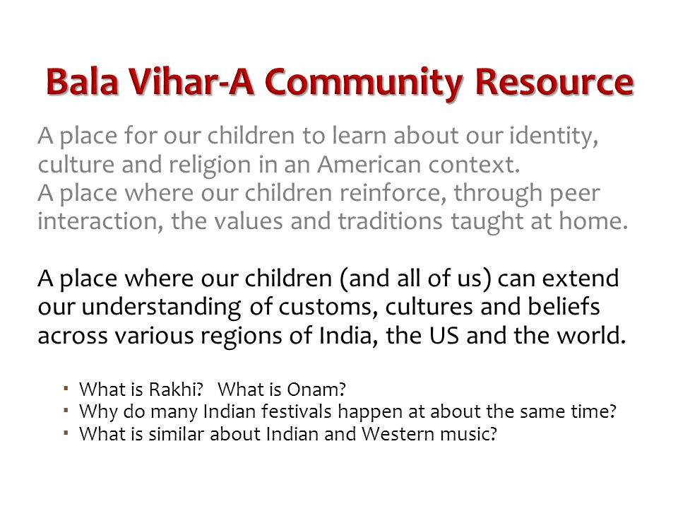 Bala Vihar-A Community Resource A place for our children to learn about our identity, culture and religion in an American context. A place where our c