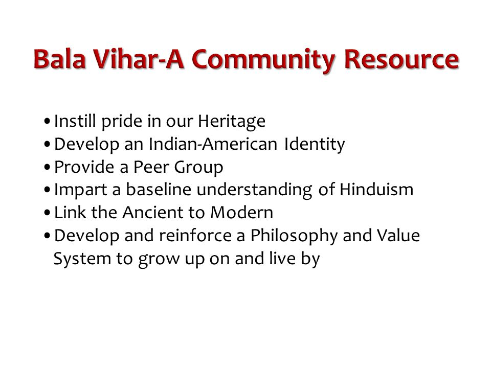 Bala Vihar-A Community Resource Instill pride in our Heritage Develop an Indian-American Identity Provide a Peer Group Impart a baseline understanding of Hinduism Link the Ancient to Modern Develop and reinforce a Philosophy and Value System to grow up on and live by