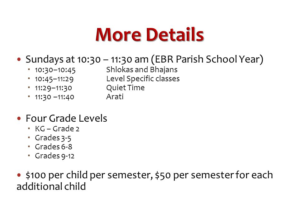 More Details Sundays at 10:30 – 11:30 am (EBR Parish School Year)  10:30–10:45Shlokas and Bhajans  10:45–11:29 Level Specific classes  11:29–11:30Quiet Time  11:30 –11:40 Arati Four Grade Levels  KG – Grade 2  Grades 3-5  Grades 6-8  Grades 9-12 $100 per child per semester, $50 per semester for each additional child