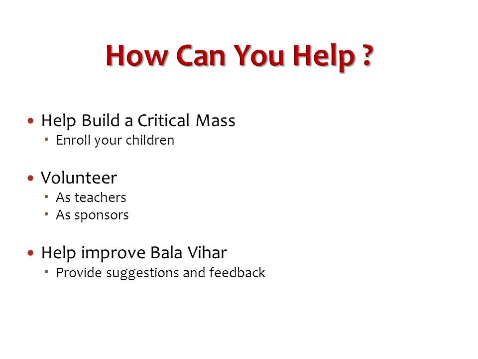 How Can You Help ? Help Build a Critical Mass  Enroll your children Volunteer  As teachers  As sponsors Help improve Bala Vihar  Provide suggestio