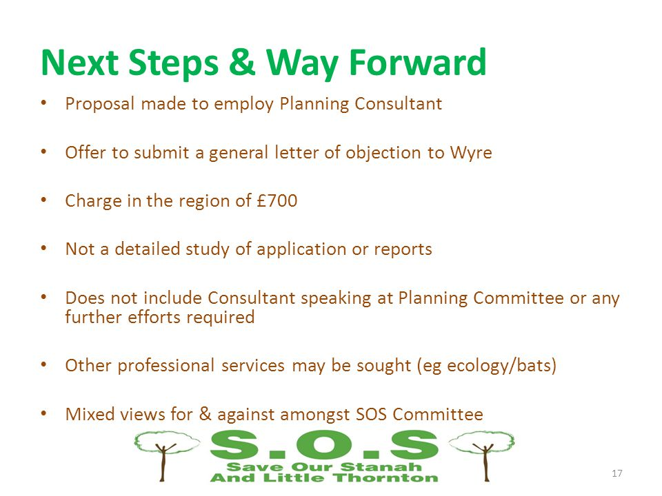 Next Steps & Way Forward Proposal made to employ Planning Consultant Offer to submit a general letter of objection to Wyre Charge in the region of £700 Not a detailed study of application or reports Does not include Consultant speaking at Planning Committee or any further efforts required Other professional services may be sought (eg ecology/bats) Mixed views for & against amongst SOS Committee 17