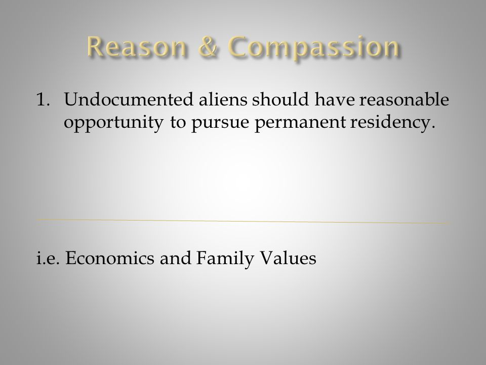 1.Undocumented aliens should have reasonable opportunity to pursue permanent residency. i.e. Economics and Family Values