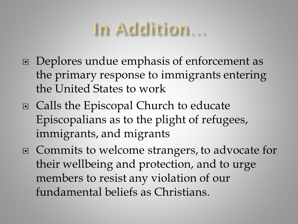 Deplores undue emphasis of enforcement as the primary response to immigrants entering the United States to work  Calls the Episcopal Church to educ