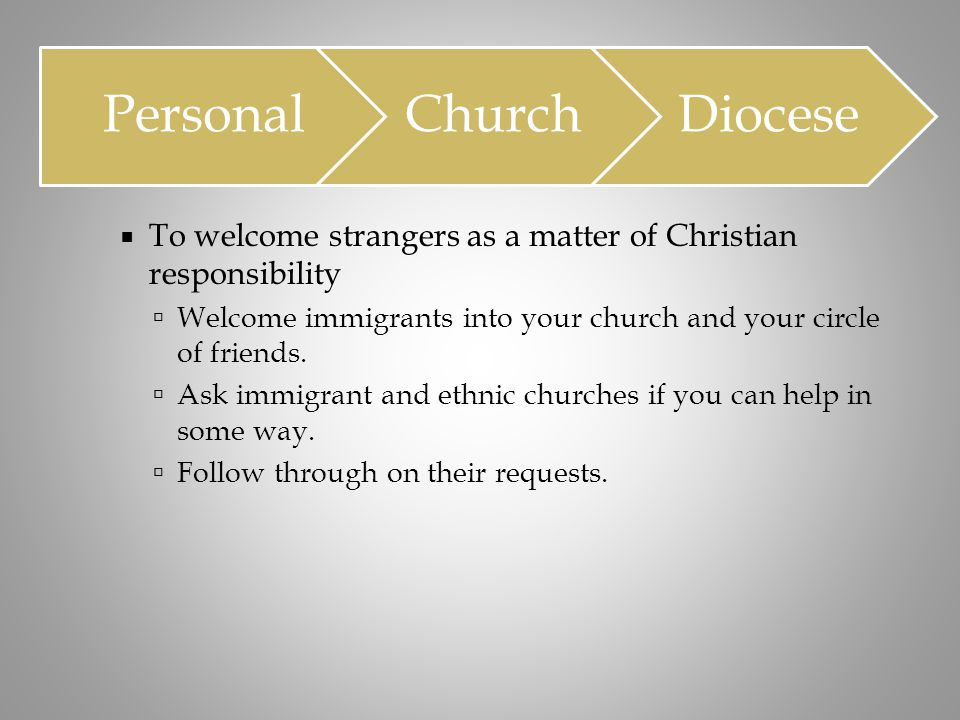  To welcome strangers as a matter of Christian responsibility  Welcome immigrants into your church and your circle of friends.  Ask immigrant and e