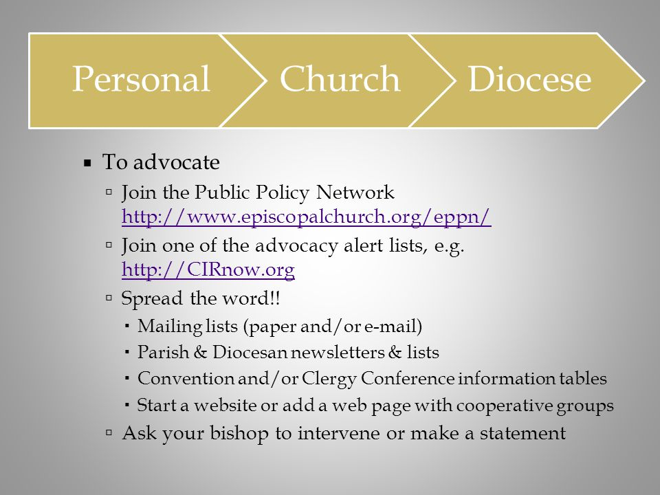  To advocate  Join the Public Policy Network http://www.episcopalchurch.org/eppn/ http://www.episcopalchurch.org/eppn/  Join one of the advocacy al