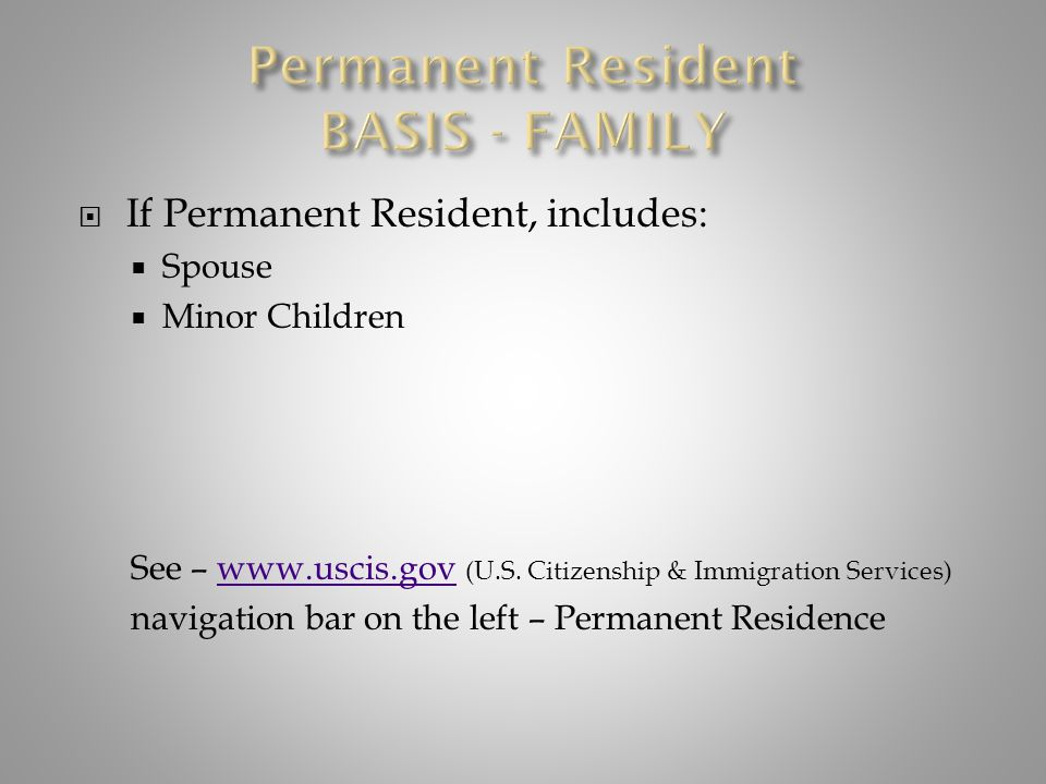  If Permanent Resident, includes:  Spouse  Minor Children See – www.uscis.gov (U.S. Citizenship & Immigration Services)www.uscis.gov navigation bar