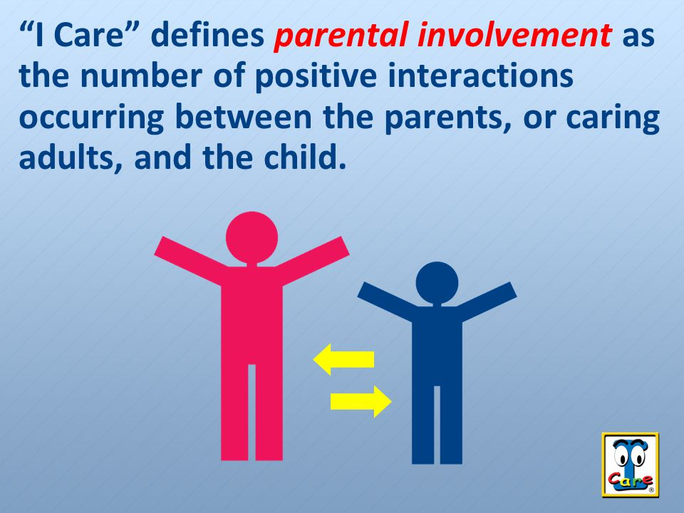 I Care defines parental involvement as the number of positive interactions occurring between the parents, or caring adults, and the child.