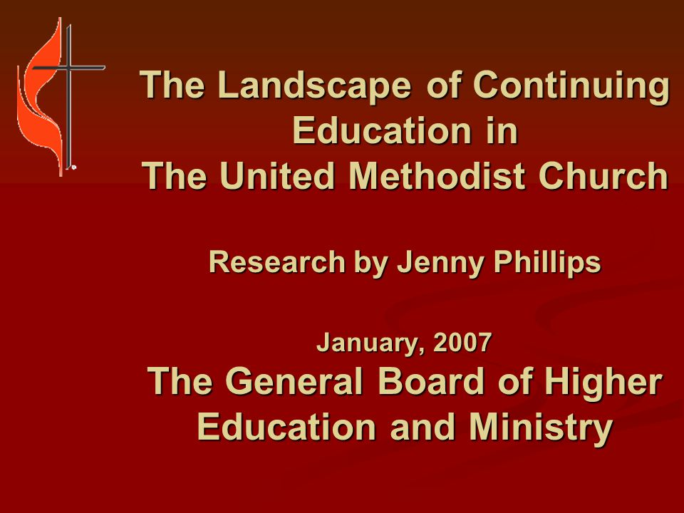 The Landscape of Continuing Education in The United Methodist Church Survey reached out to: Persons responsible for continuing education in annual conferences Persons responsible for continuing education in annual conferences Directors of continuing education at seminaries Directors of continuing education at seminaries Directors of conference centers offering continuing education programs Directors of conference centers offering continuing education programs Directors of camp and retreat centers Directors of camp and retreat centers Other affiliates of the GBHEM Other affiliates of the GBHEM