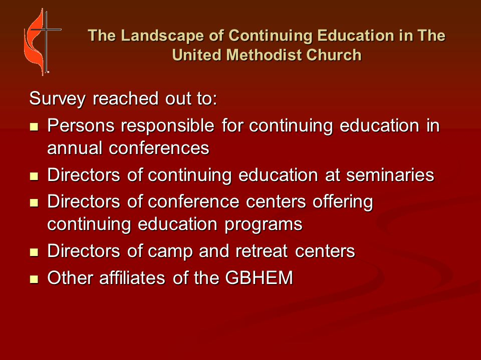The Landscape of Continuing Education in The United Methodist Church UNMET NEEDS FOR CONTINUING EDUCATION Unmet Needs According to Annual Conferences: Support in helping clergy develop plans rather than simply fulfill requirements Support in helping clergy develop plans rather than simply fulfill requirements Continuing education requirements for Lay Persons Assigned Continuing education requirements for Lay Persons Assigned Conflict-resolution programs Conflict-resolution programs Interpersonal relationship programs Interpersonal relationship programs