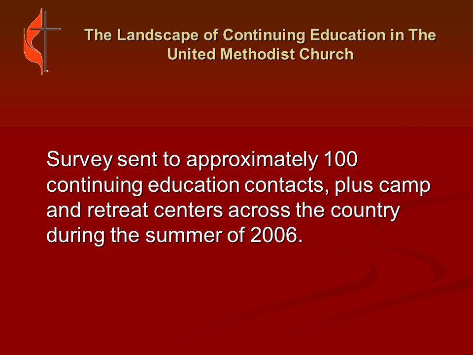 The Landscape of Continuing Education in The United Methodist Church UNMET NEEDS FOR CONTINUING EDUCATION Unmet Needs According to Annual Conferences (cont.): Mentoring and support group programs Mentoring and support group programs Long-term training opportunities Long-term training opportunities Middle-leadership development Middle-leadership development Additional funding Additional funding Free programs from United Methodist seminaries Free programs from United Methodist seminaries
