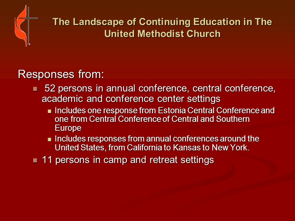 The Landscape of Continuing Education in The United Methodist Church Common Themes: Affirmation of continuing education as a tool for enriching and growing ministry, but a vagueness as to how that transformation occurs Affirmation of continuing education as a tool for enriching and growing ministry, but a vagueness as to how that transformation occurs Concern with limited funding Concern with limited funding Concern with increased competition among seminaries and other continuing education institutions Concern with increased competition among seminaries and other continuing education institutions