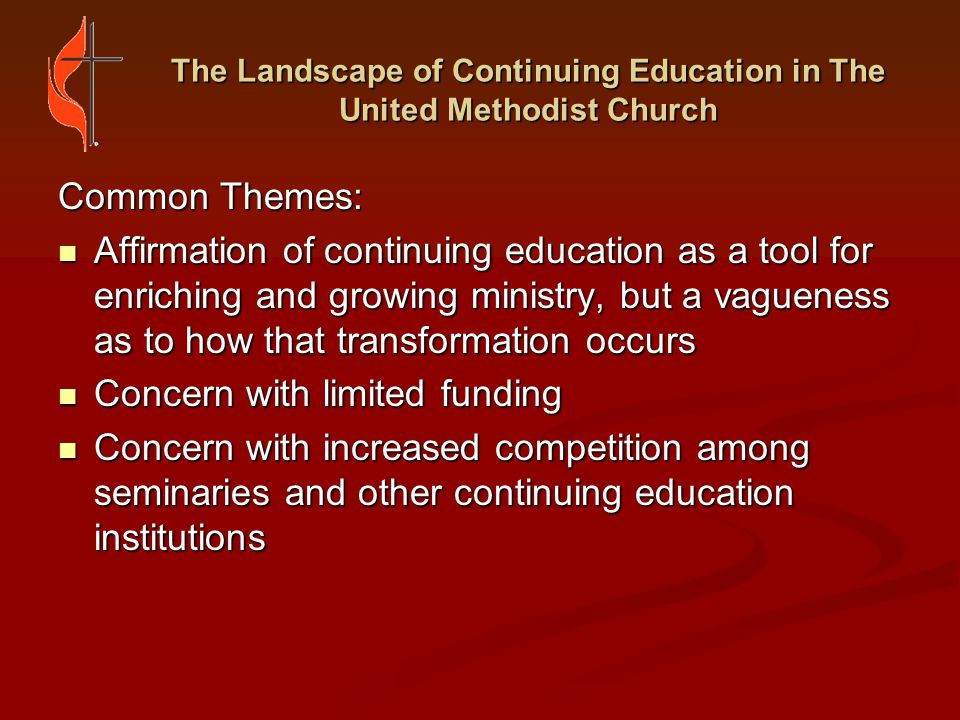 The Landscape of Continuing Education in The United Methodist Church Variations: Mixed perceptions about the value of single-time events Mixed perceptions about the value of single-time events Multiple perspectives and many questions on how to better quantify continuing education goals, activities and outcomes Multiple perspectives and many questions on how to better quantify continuing education goals, activities and outcomes Camp/Retreat respondents generally perceived continuing education as faith formation events and/or retreats sponsored by the annual conferences and districts.