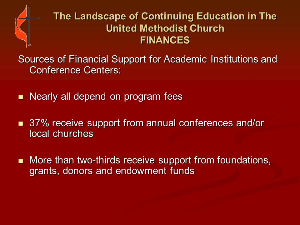 The Landscape of Continuing Education in The United Methodist Church FINANCES Concerns Around Funding: Competition for scarce resources Competition for scarce resources Burden of personal funding often falls on clergy from small churches with small salaries Burden of personal funding often falls on clergy from small churches with small salaries Costs of one-time events can be difficult to manage due to inconsistent participation Costs of one-time events can be difficult to manage due to inconsistent participation Longer-term, in-depth programs require greater funding Longer-term, in-depth programs require greater funding