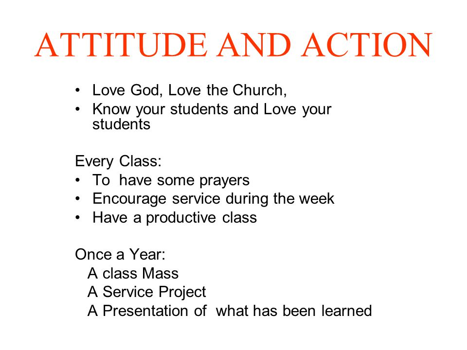 ATTITUDE AND ACTION Love God, Love the Church, Know your students and Love your students Every Class: To have some prayers Encourage service during the week Have a productive class Once a Year: A class Mass A Service Project A Presentation of what has been learned