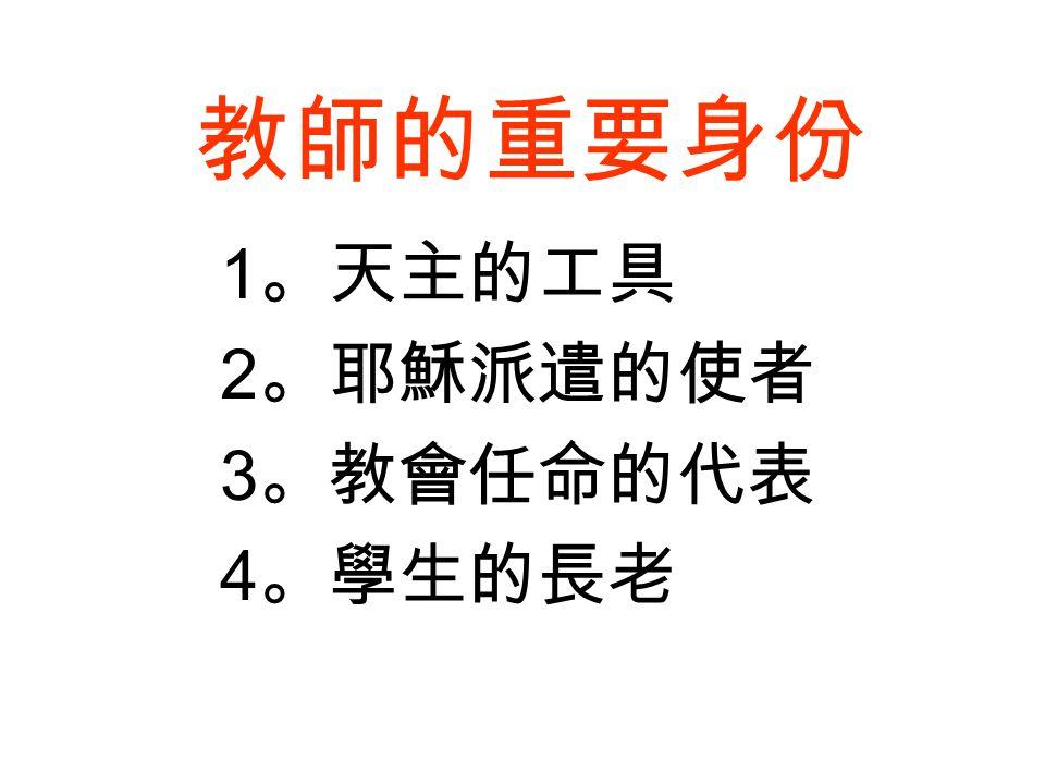 教師的重要身份 1 。天主的工具 2 。耶穌派遣的使者 3 。教會任命的代表 4 。學生的長老