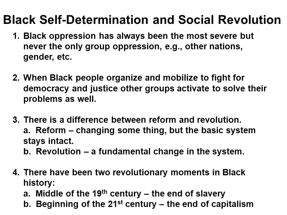 Black Self-Determination and Social Revolution 1.Black oppression has always been the most severe but never the only group oppression, e.g., other nations, gender, etc.