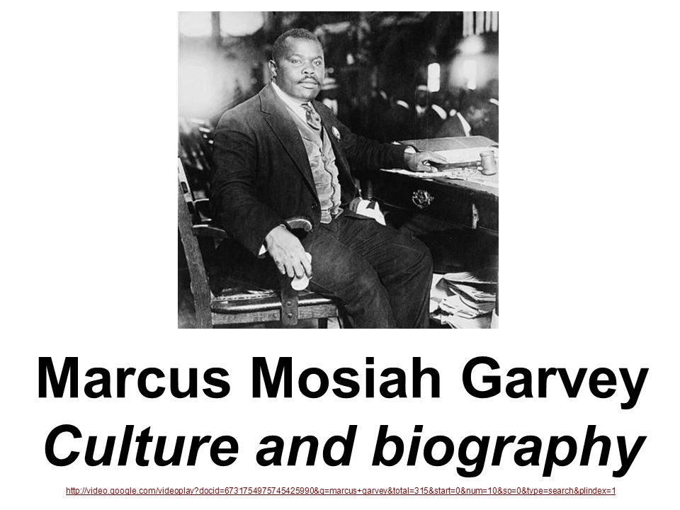 Marcus Mosiah Garvey Culture and biography http://video.google.com/videoplay docid=6731754975745425990&q=marcus+garvey&total=315&start=0&num=10&so=0&type=search&plindex=1