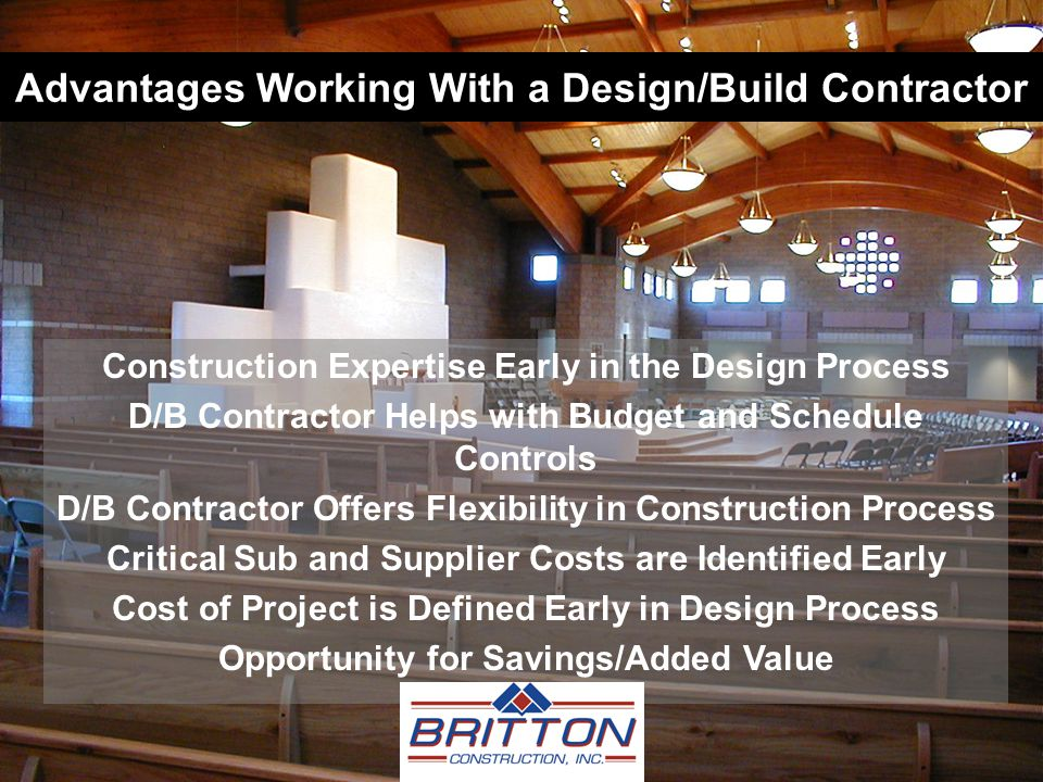 Advantages Working With a Design/Build Contractor Construction Expertise Early in the Design Process D/B Contractor Helps with Budget and Schedule Controls D/B Contractor Offers Flexibility in Construction Process Critical Sub and Supplier Costs are Identified Early Cost of Project is Defined Early in Design Process Opportunity for Savings/Added Value