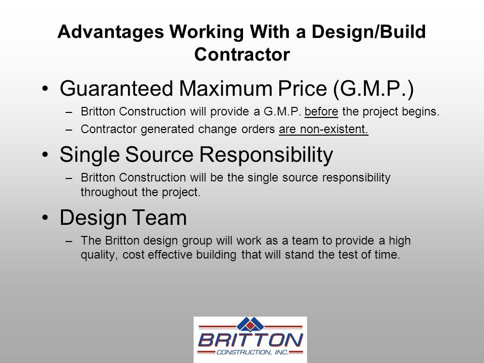 Advantages Working With a Design/Build Contractor Guaranteed Maximum Price (G.M.P.) –Britton Construction will provide a G.M.P.