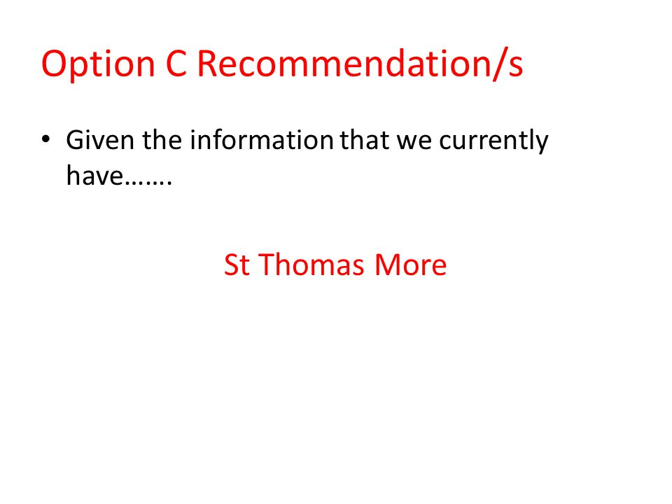 Option C Recommendation/s Given the information that we currently have……. St Thomas More