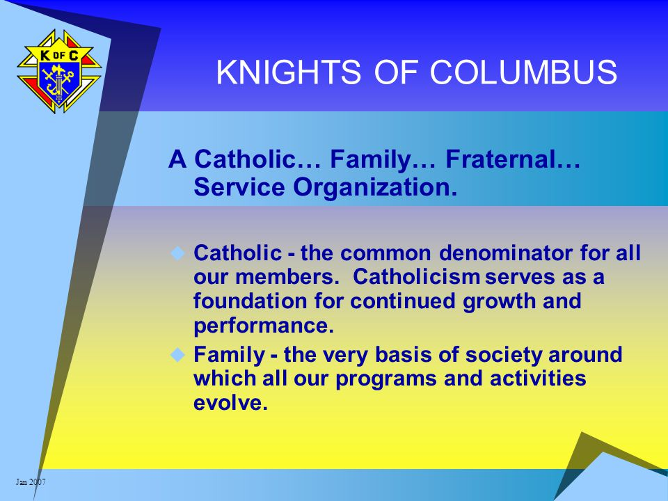 Jan 2007 KNIGHTS OF COLUMBUS A Catholic… Family… Fraternal… Service Organization.  Catholic - the common denominator for all our members. Catholicism