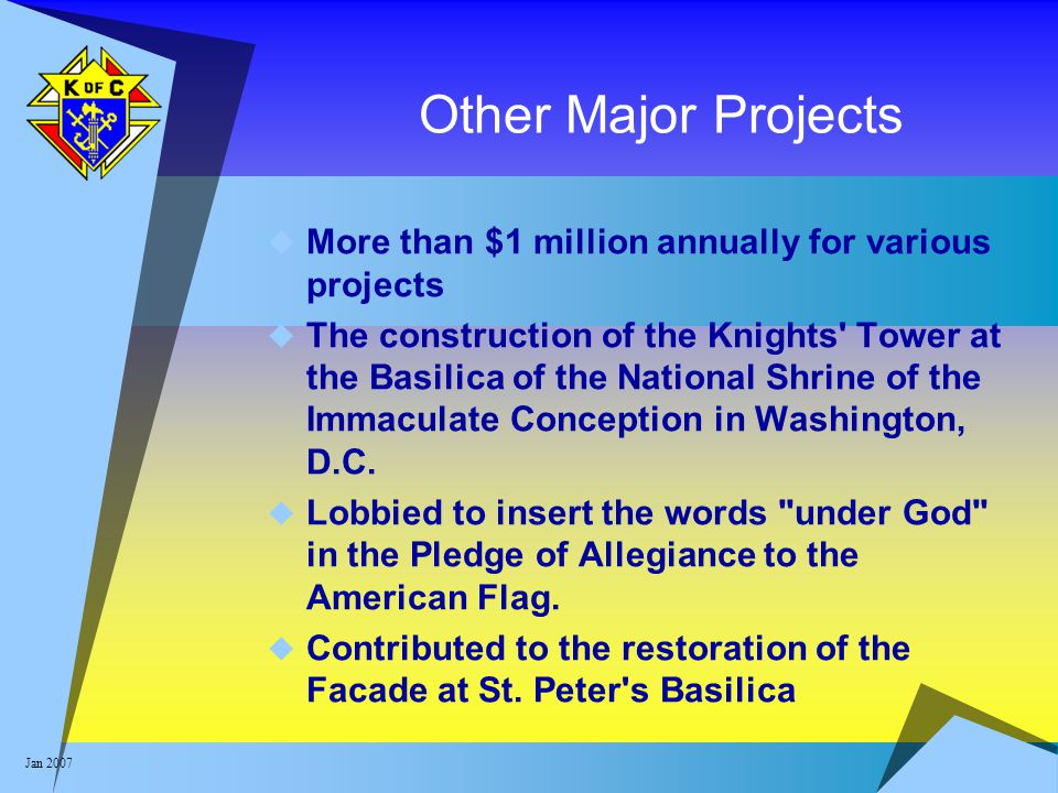 Jan 2007 Other Major Projects  More than $1 million annually for various projects  The construction of the Knights' Tower at the Basilica of the Nat