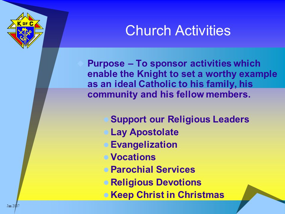 Jan 2007 Church Activities  Purpose – To sponsor activities which enable the Knight to set a worthy example as an ideal Catholic to his family, his c