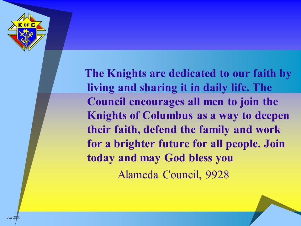 Jan 2007 The Knights are dedicated to our faith by living and sharing it in daily life. The Council encourages all men to join the Knights of Columbus